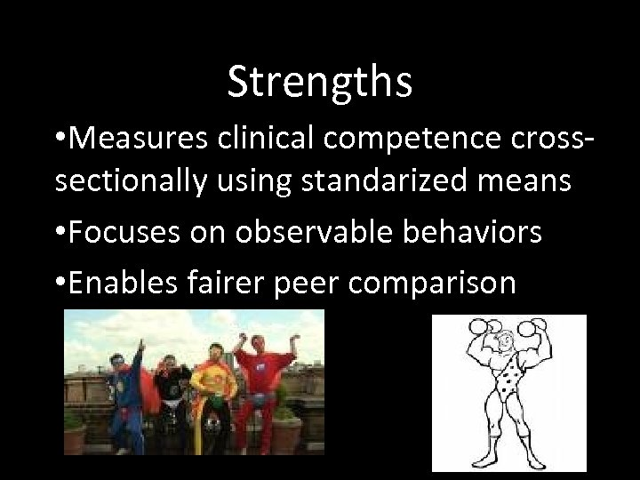 Strengths • Measures clinical competence crosssectionally using standarized means • Focuses on observable behaviors