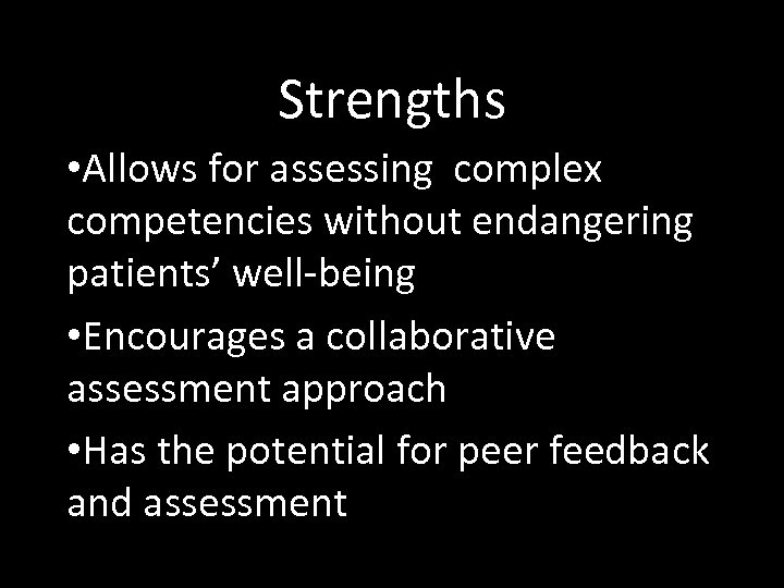 Strengths • Allows for assessing complex competencies without endangering patients' well-being • Encourages a
