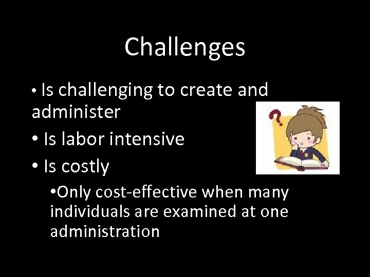 Challenges • Is challenging to create and administer • Is labor intensive • Is