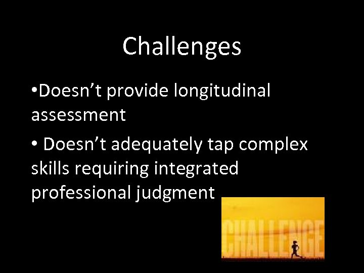Challenges • Doesn't provide longitudinal assessment • Doesn't adequately tap complex skills requiring integrated