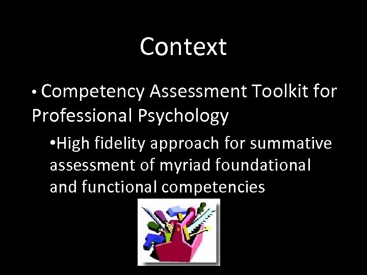 Context • Competency Assessment Toolkit for Professional Psychology • High fidelity approach for summative