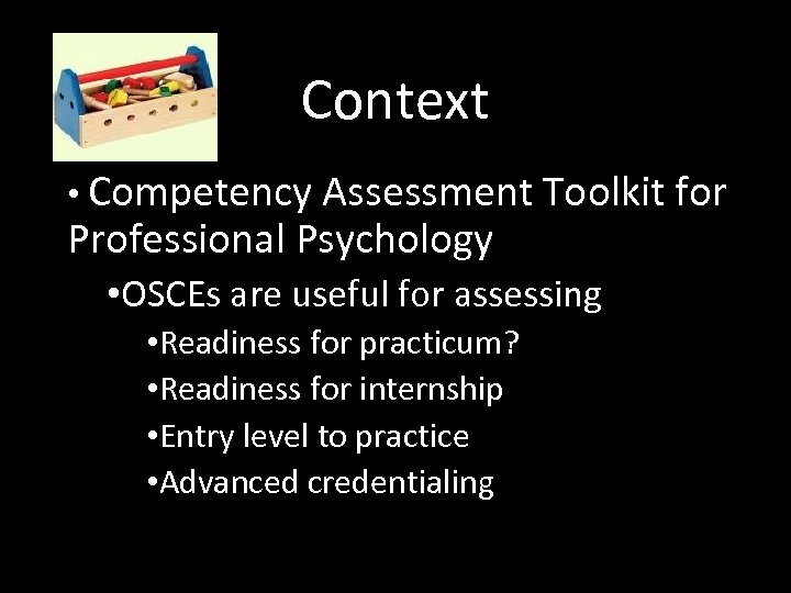 Context • Competency Assessment Toolkit for Professional Psychology • OSCEs are useful for assessing