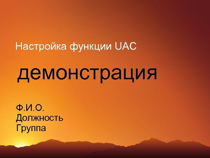 Настройка функции UAC демонстрация Ф. И. О. Должность Группа