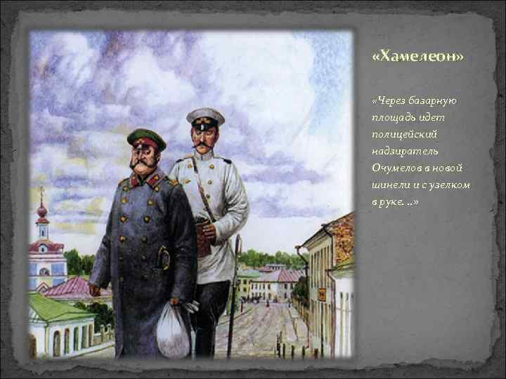 «Хамелеон» «Через базарную площадь идет полицейский надзиратель Очумелов в новой шинели и с