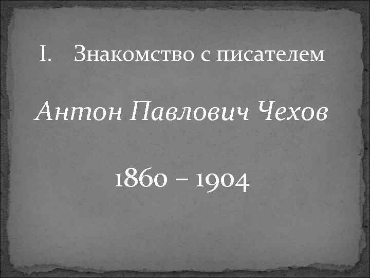I. Знакомство с писателем Антон Павлович Чехов 1860 – 1904