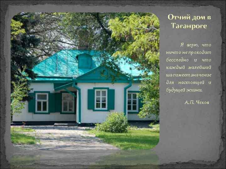 Отчий дом в Таганроге Я верю, что ничто не проходит бесследно и что каждый