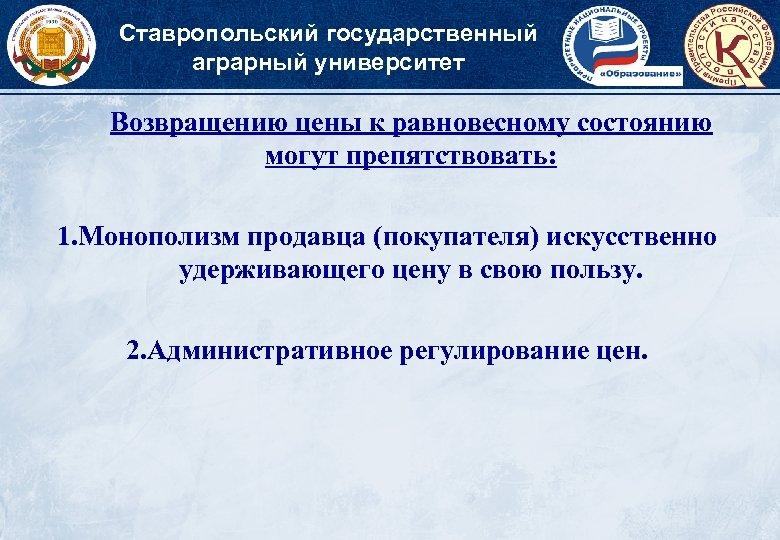 Ставропольский государственный аграрный университет Возвращению цены к равновесному состоянию могут препятствовать: 1. Монополизм продавца