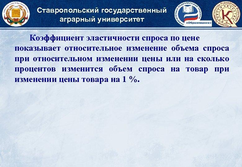 Ставропольский государственный аграрный университет Коэффициент эластичности спроса по цене показывает относительное изменение объема спроса