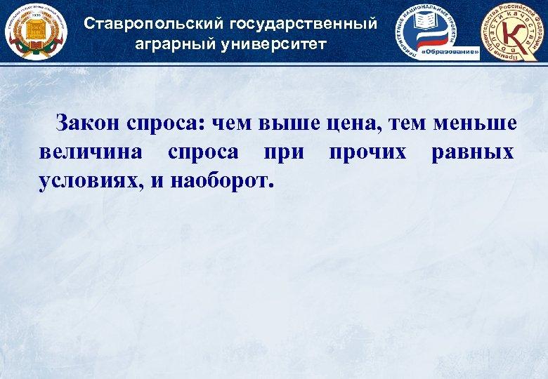 Ставропольский государственный аграрный университет Закон спроса: чем выше цена, тем меньше величина спроса при