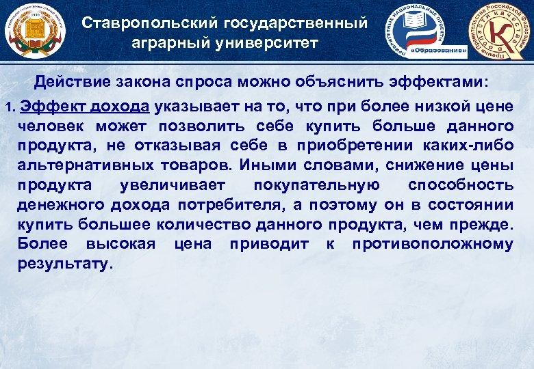 Ставропольский государственный аграрный университет Действие закона спроса можно объяснить эффектами: 1. Эффект дохода указывает