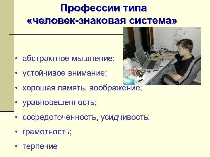 Профессии типа «человек-знаковая система» • абстрактное мышление; • устойчивое внимание; • хорошая память, воображение;