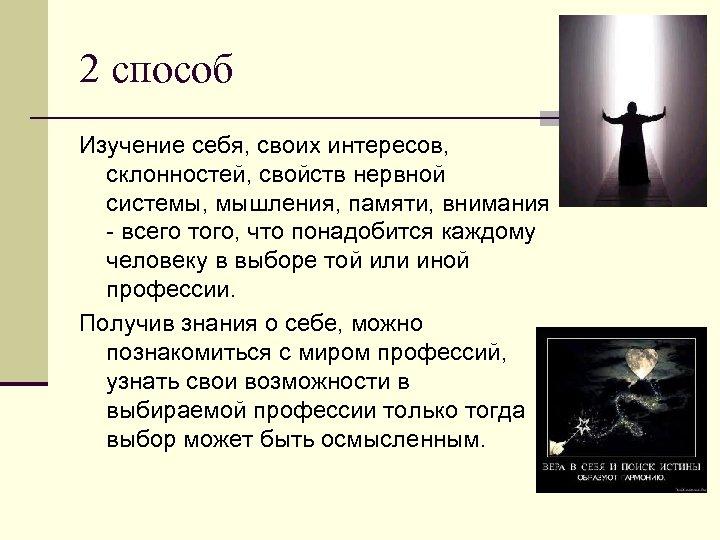 2 способ Изучение себя, своих интересов, склонностей, свойств нервной системы, мышления, памяти, внимания -