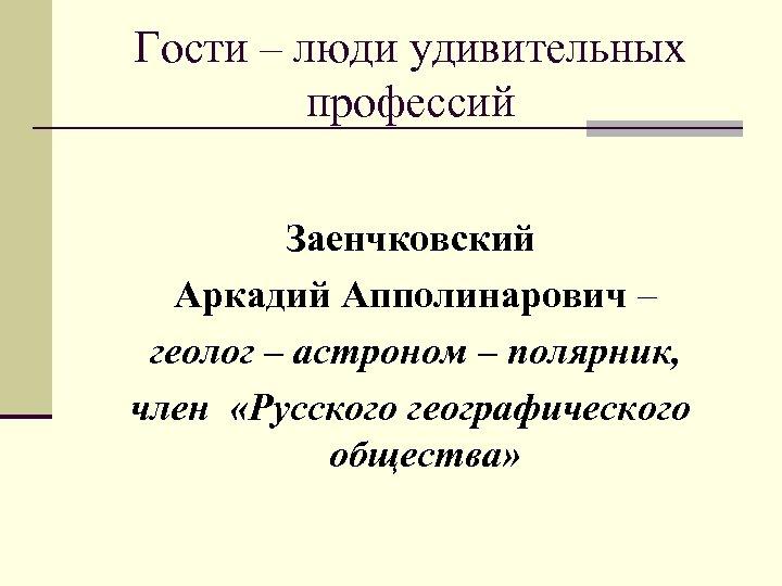 Гости – люди удивительных профессий Заенчковский Аркадий Апполинарович – геолог – астроном – полярник,