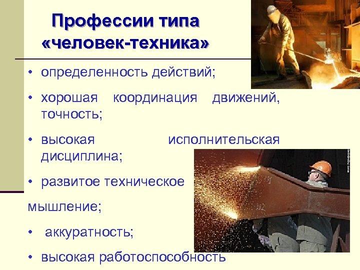 Профессии типа «человек-техника» • определенность действий; • хорошая координация точность; • высокая дисциплина; движений,