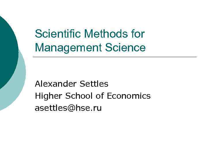 Scientific Methods for Management Science Alexander Settles Higher School of Economics asettles@hse. ru