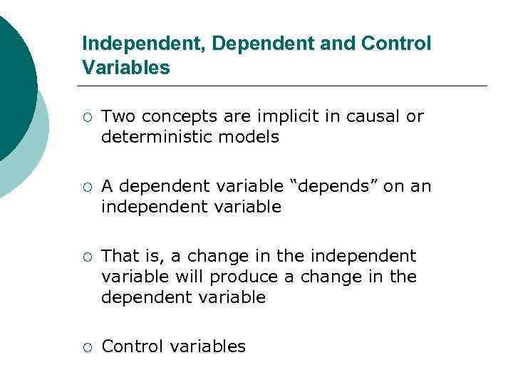 Independent, Dependent and Control Variables ¡ Two concepts are implicit in causal or deterministic