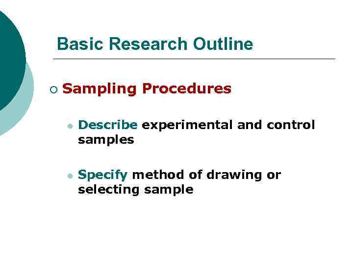 Basic Research Outline ¡ Sampling Procedures l Describe experimental and control samples l Specify