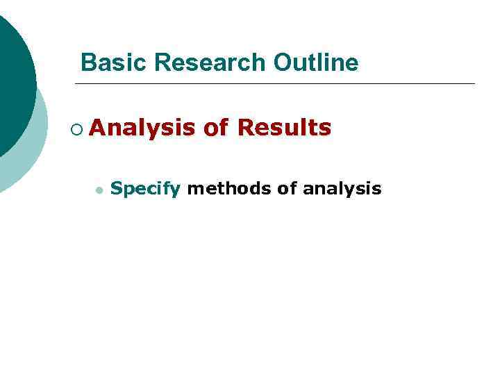 Basic Research Outline ¡ Analysis l of Results Specify methods of analysis