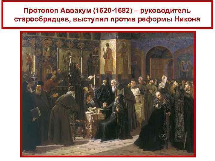 Протопоп Аввакум (1620 -1682) – руководитель старообрядцев, выступил против реформы Никона