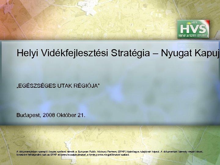 """Helyi Vidékfejlesztési Stratégia – Nyugat Kapuja """"EGÉSZSÉGES UTAK RÉGIÓJA"""" Budapest, 2008 Október 21. A"""