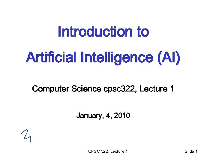 Introduction to Artificial Intelligence (AI) Computer Science cpsc 322, Lecture 1 January, 4, 2010