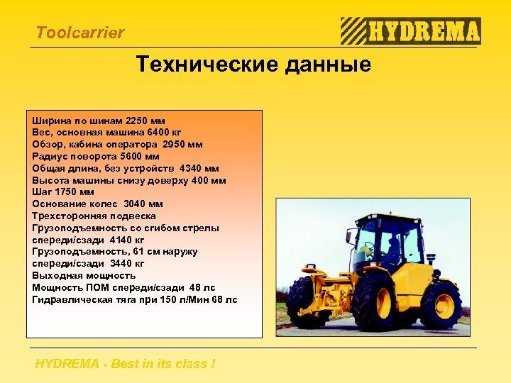 Toolcarrier Технические данные Ширина по шинам 2250 мм Вес, основная машина 6400 кг Обзор,