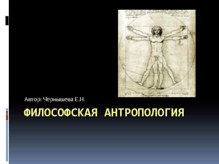 Автор: Чернышева Е. Н. ФИЛОСОФСКАЯ АНТРОПОЛОГИЯ