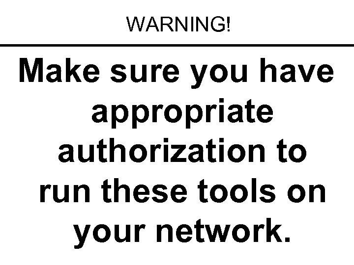 WARNING! Make sure you have appropriate authorization to run these tools on your network.