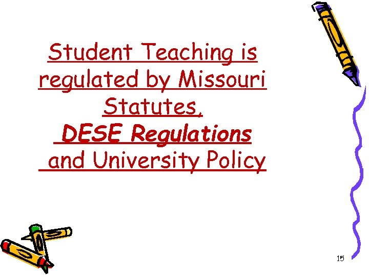 Student Teaching is regulated by Missouri Statutes, DESE Regulations and University Policy 15