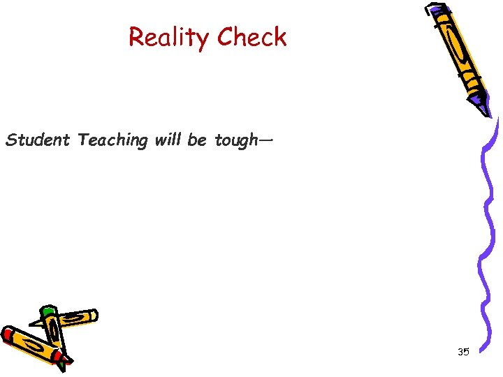 Reality Check Student Teaching will be tough— 35