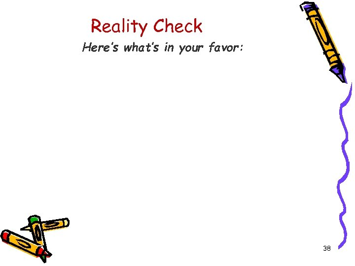 Reality Check Here's what's in your favor: 38