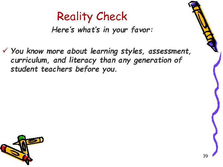 Reality Check Here's what's in your favor: ü You know more about learning styles,