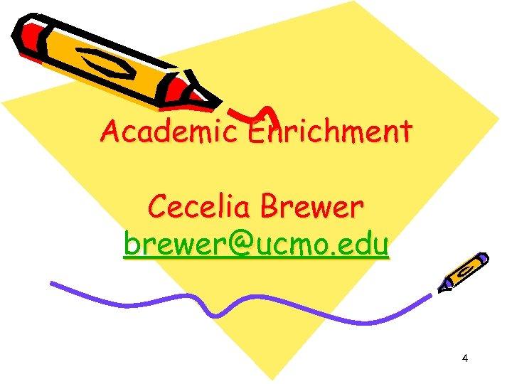 Academic Enrichment Cecelia Brewer brewer@ucmo. edu 4