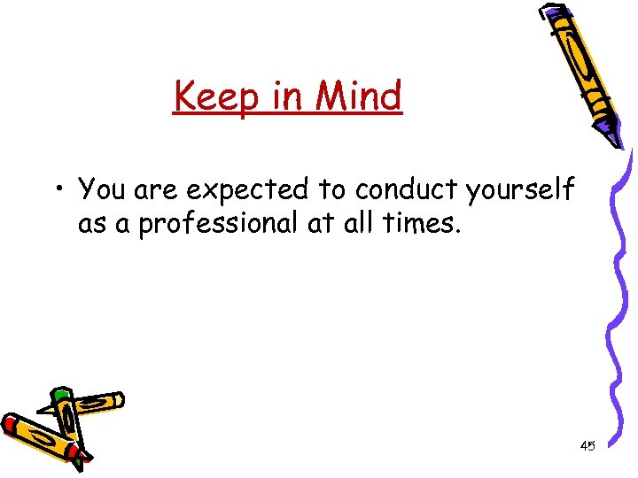 Keep in Mind • You are expected to conduct yourself as a professional at