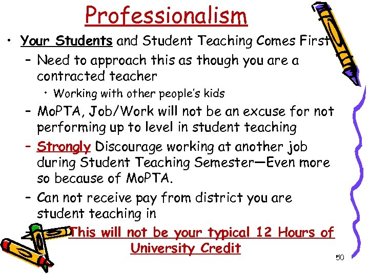 Professionalism • Your Students and Student Teaching Comes First – Need to approach this