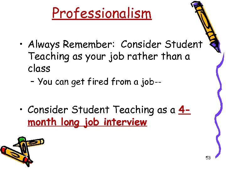 Professionalism • Always Remember: Consider Student Teaching as your job rather than a class