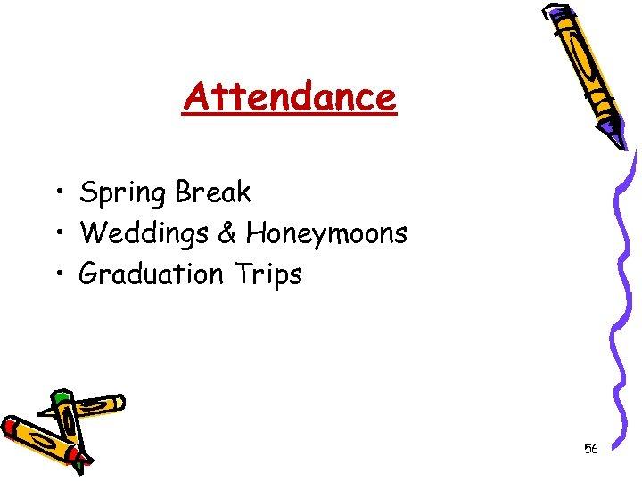 Attendance • Spring Break • Weddings & Honeymoons • Graduation Trips 56