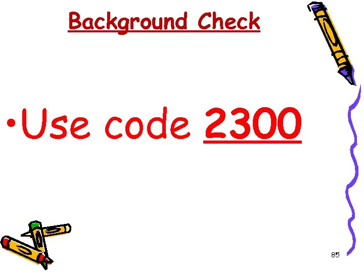 Background Check • Use code 2300 85