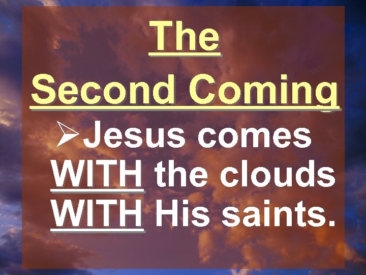 The Second Coming ØJesus comes WITH the clouds WITH His saints.