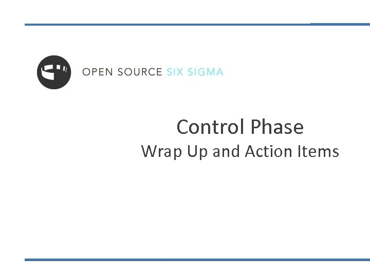 Control Phase Wrap Up and Action Items