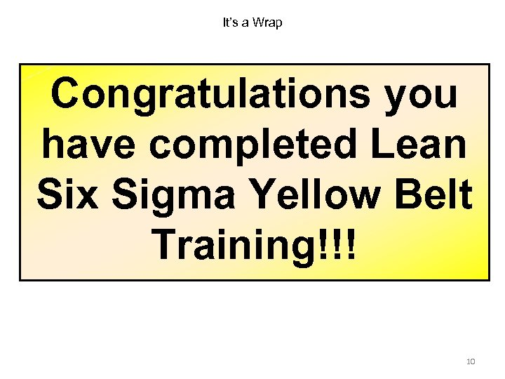 It's a Wrap Congratulations you have completed Lean Six Sigma Yellow Belt Training!!! 10