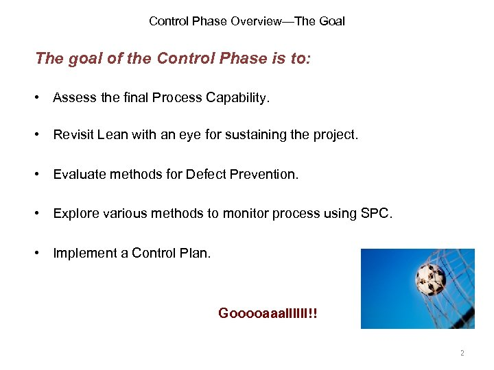 Control Phase Overview—The Goal The goal of the Control Phase is to: • Assess