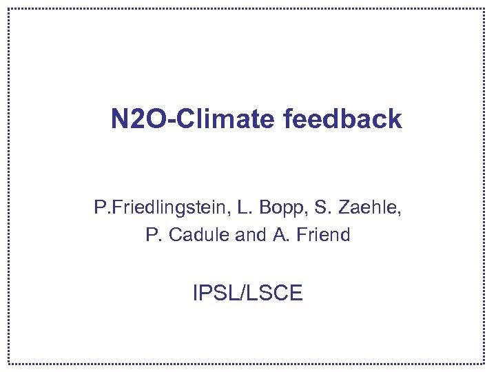 N 2 O-Climate feedback P. Friedlingstein, L. Bopp, S. Zaehle, P. Cadule and A.