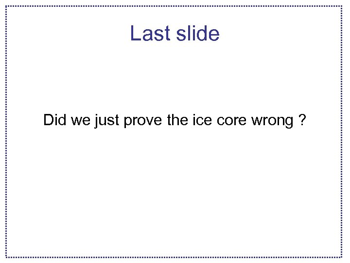 Last slide Did we just prove the ice core wrong ?