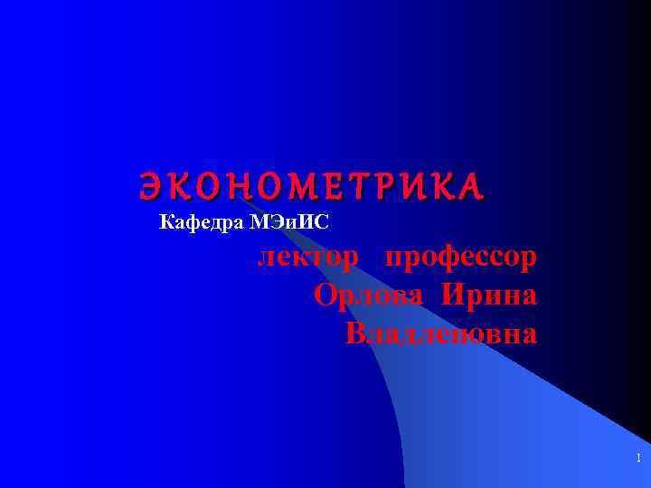 ЭКОНОМЕТРИКА Кафедра МЭи. ИС лектор профессор Орлова Ирина Владленовна 1