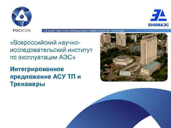 «Всероссийский научноисследовательский институт по эксплуатации АЭС» Интегрированное предложение АСУ ТП и Тренажеры