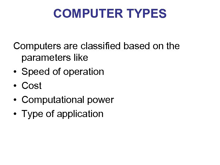 COMPUTER TYPES Computers are classified based on the parameters like • Speed of operation