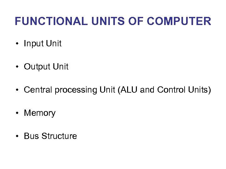 FUNCTIONAL UNITS OF COMPUTER • Input Unit • Output Unit • Central processing Unit
