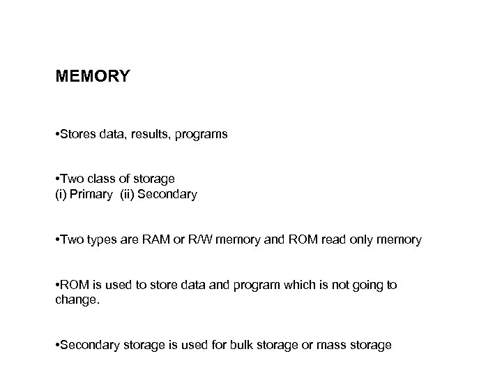 MEMORY • Stores data, results, programs • Two class of storage (i) Primary (ii)