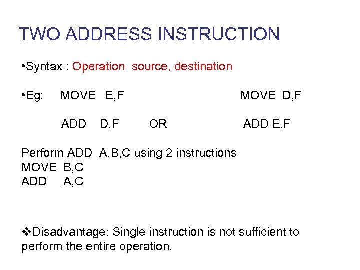 TWO ADDRESS INSTRUCTION • Syntax : Operation source, destination • Eg: MOVE E, F
